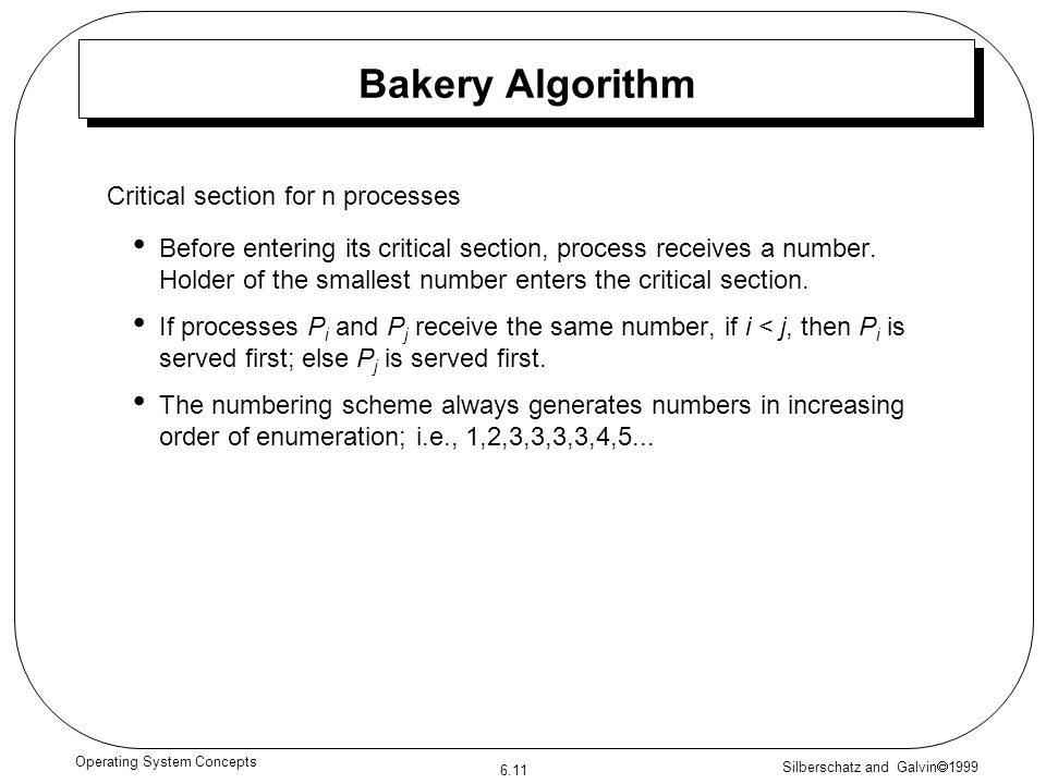 Silberschatz and Galvin 1999 6.11 Operating System Concepts Bakery Algorithm Before entering its critical section, process receives a number. Holder o