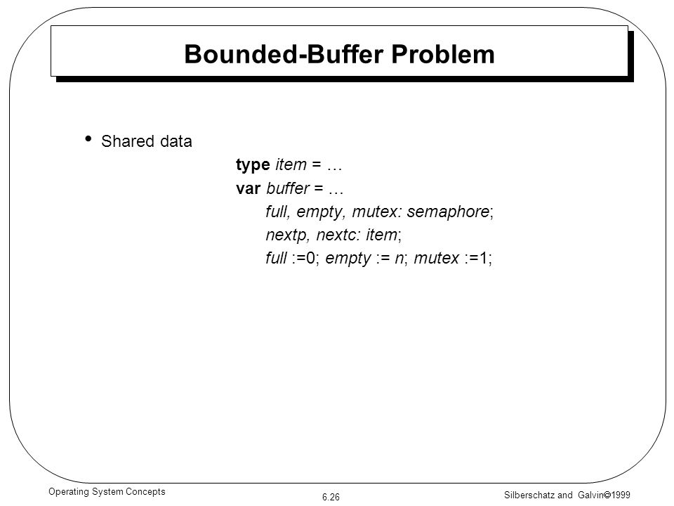 Silberschatz and Galvin 1999 6.26 Operating System Concepts Bounded-Buffer Problem Shared data type item = … var buffer = … full, empty, mutex: semaph
