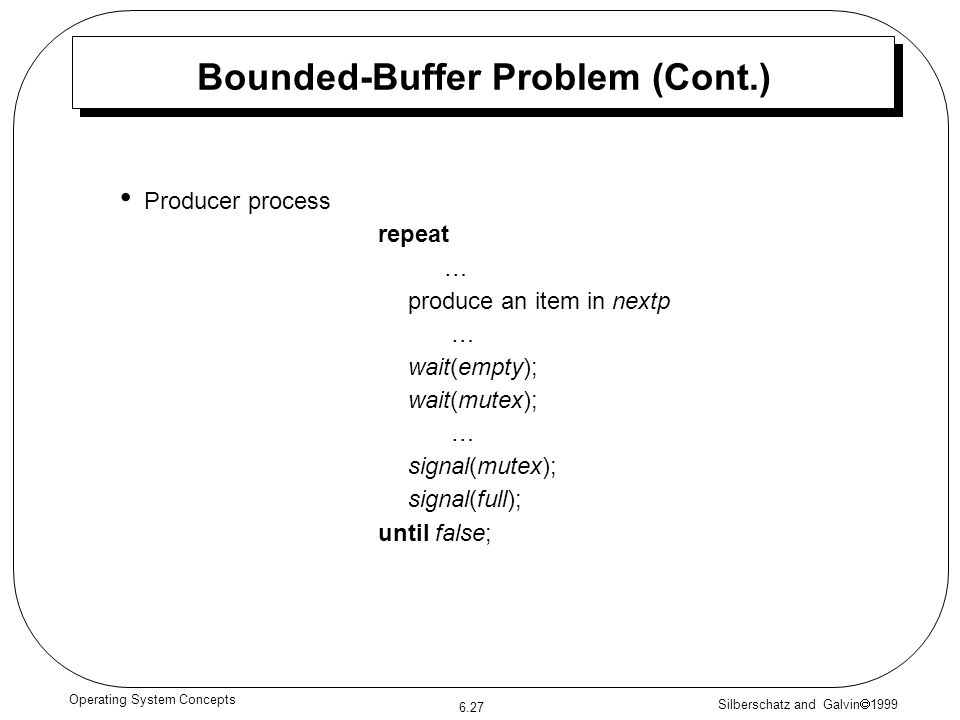 Silberschatz and Galvin 1999 6.27 Operating System Concepts Bounded-Buffer Problem (Cont.) Producer process repeat … produce an item in nextp … wait(e