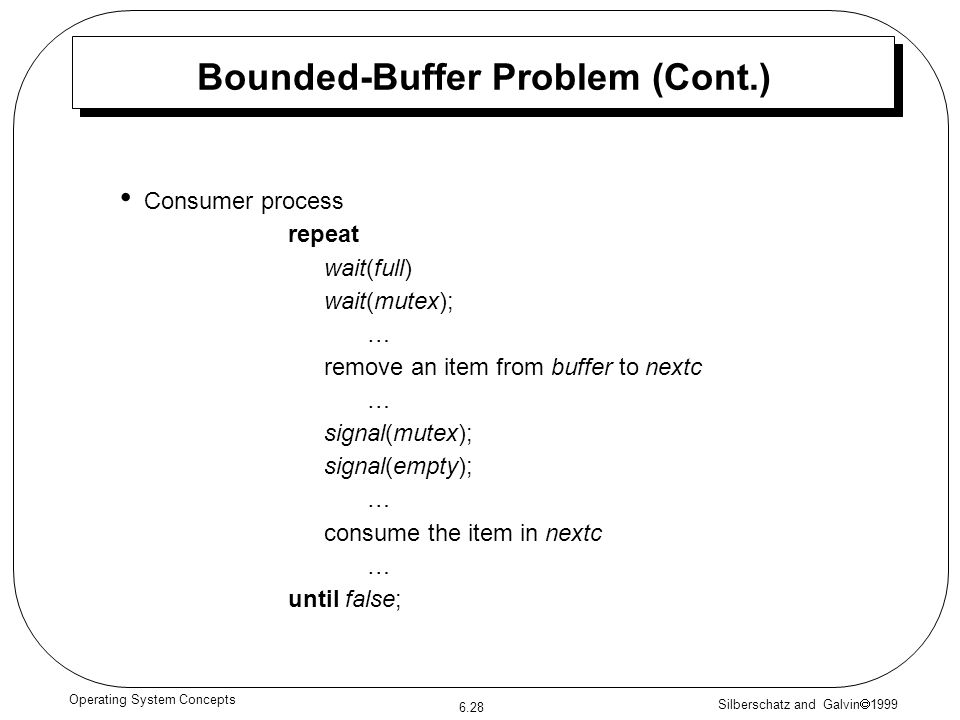 Silberschatz and Galvin 1999 6.28 Operating System Concepts Bounded-Buffer Problem (Cont.) Consumer process repeat wait(full) wait(mutex); … remove an