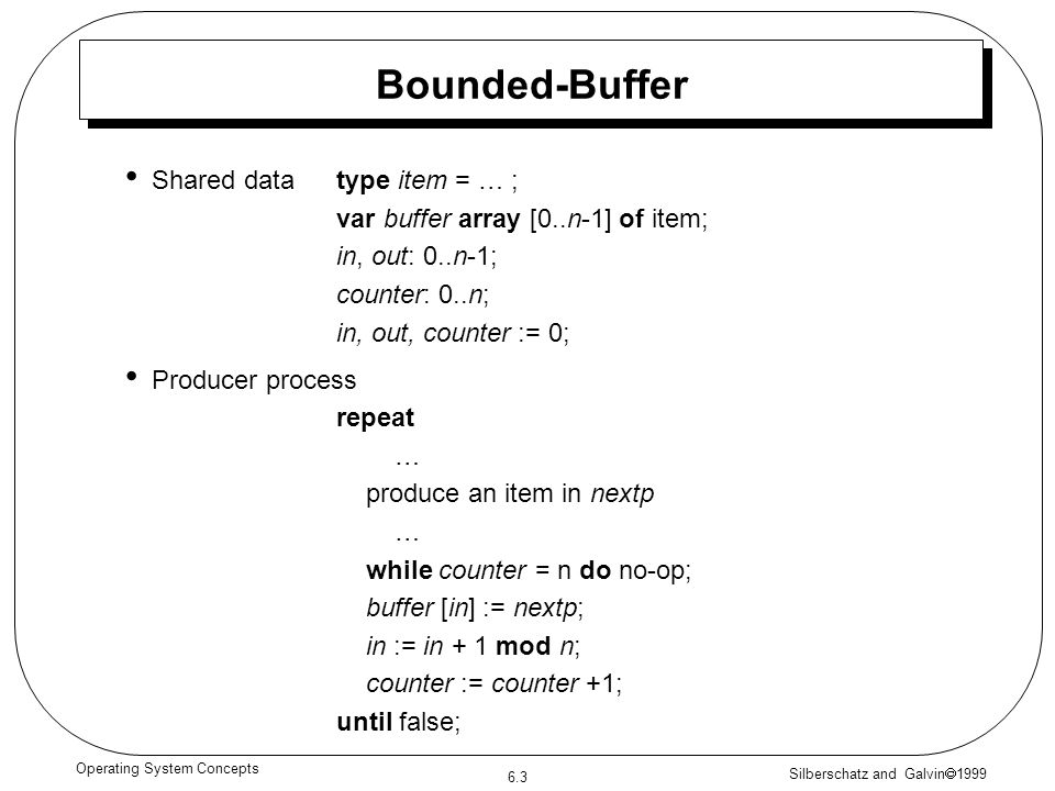 Silberschatz and Galvin 1999 6.3 Operating System Concepts Bounded-Buffer Shared data type item = … ; var buffer array [0..n-1] of item; in, out: 0..n