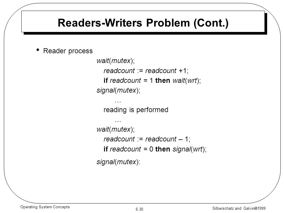 Silberschatz and Galvin 1999 6.30 Operating System Concepts Readers-Writers Problem (Cont.) Reader process wait(mutex); readcount := readcount +1; if