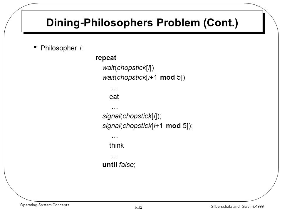 Silberschatz and Galvin 1999 6.32 Operating System Concepts Dining-Philosophers Problem (Cont.) Philosopher i: repeat wait(chopstick[i]) wait(chopstic