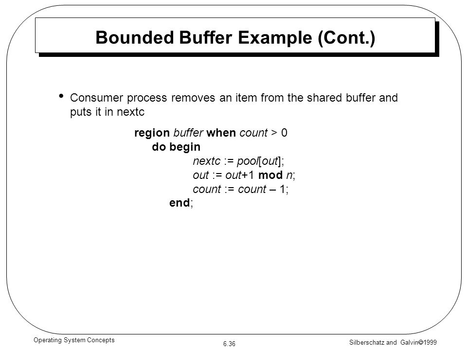 Silberschatz and Galvin 1999 6.36 Operating System Concepts Bounded Buffer Example (Cont.) Consumer process removes an item from the shared buffer and