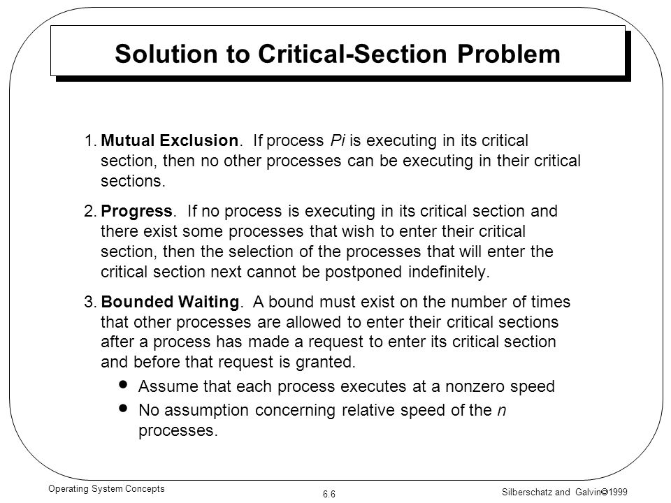 Silberschatz and Galvin 1999 6.6 Operating System Concepts Solution to Critical-Section Problem 1.Mutual Exclusion. If process Pi is executing in its