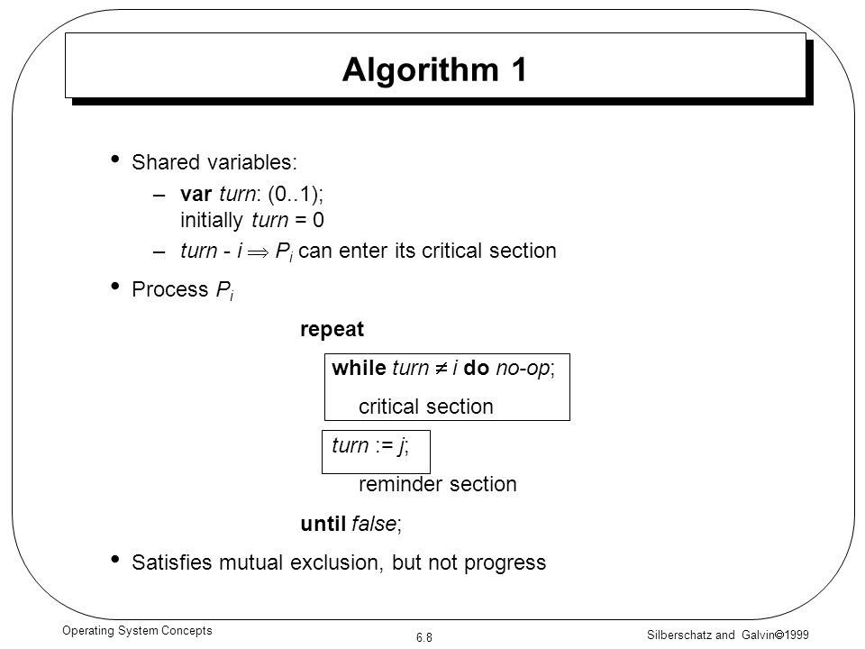 Silberschatz and Galvin 1999 6.8 Operating System Concepts Algorithm 1 Shared variables: –var turn: (0..1); initially turn = 0 –turn - i P i can enter