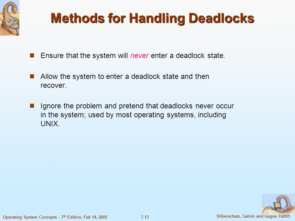 7.13 Silberschatz, Galvin and Gagne ©2005 Operating System Concepts - 7 th Edition, Feb 14, 2005 Methods for Handling Deadlocks Ensure that the system