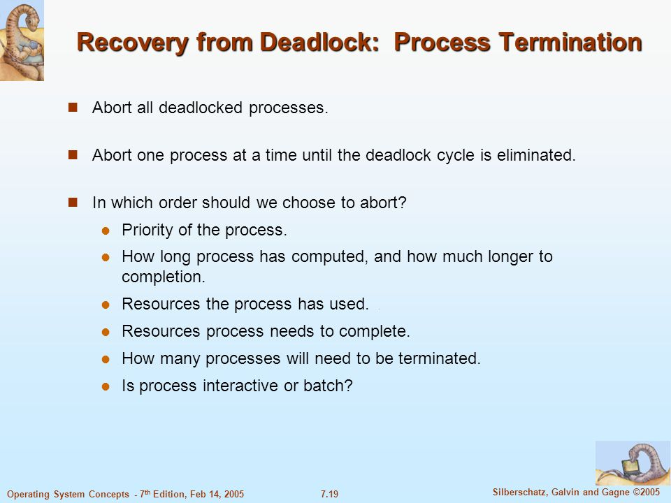 7.19 Silberschatz, Galvin and Gagne ©2005 Operating System Concepts - 7 th Edition, Feb 14, 2005 Recovery from Deadlock: Process Termination Abort all