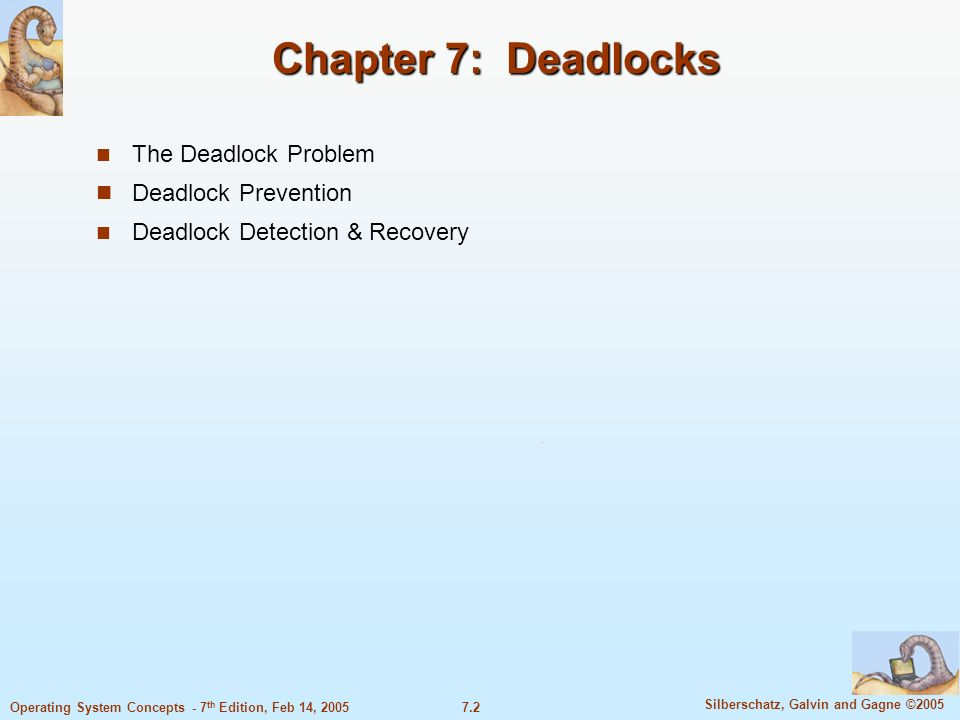 7.13 Silberschatz, Galvin and Gagne ©2005 Operating System Concepts - 7 th Edition, Feb 14, 2005 Methods for Handling Deadlocks Ensure that the system will never enter a deadlock state.