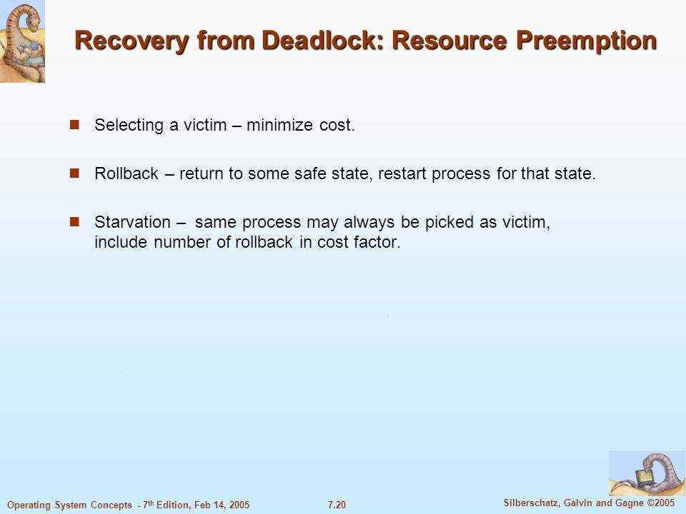 7.20 Silberschatz, Galvin and Gagne ©2005 Operating System Concepts - 7 th Edition, Feb 14, 2005 Recovery from Deadlock: Resource Preemption Selecting