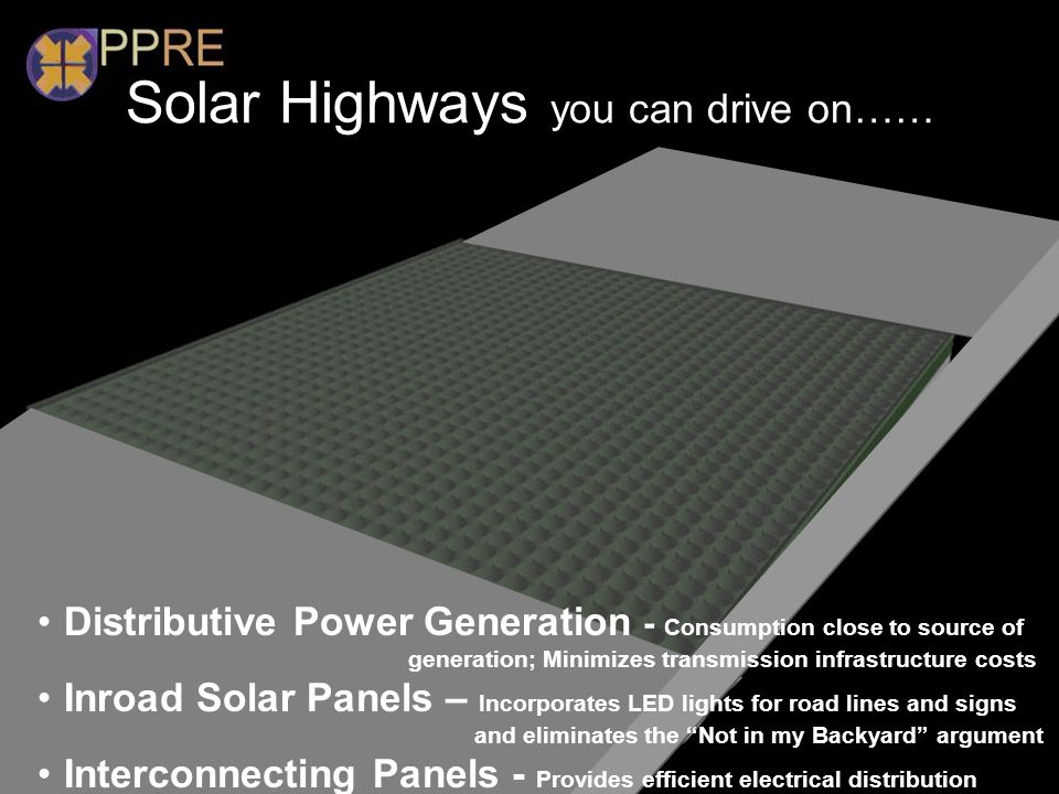 Solar Highways you can drive on…… Distributive Power Generation - Consumption close to source of generation; Minimizes transmission infrastructure cos