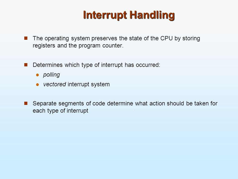 Interrupt Handling The operating system preserves the state of the CPU by storing registers and the program counter. Determines which type of interrup