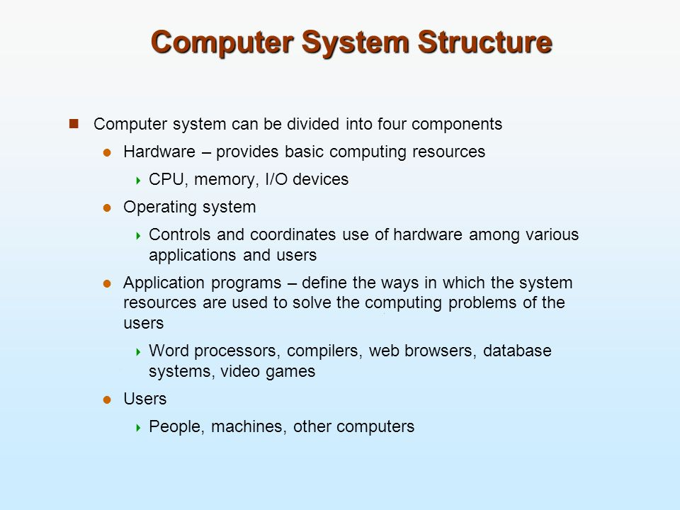 Computer System Structure Computer system can be divided into four components Hardware – provides basic computing resources CPU, memory, I/O devices O