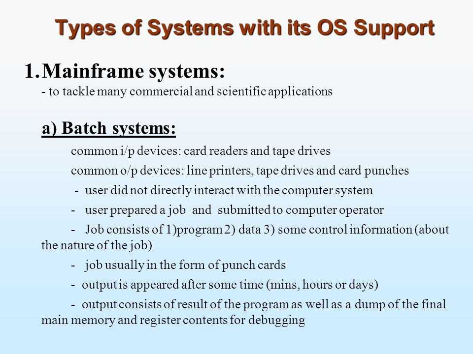 Types of Systems with its OS Support 1.Mainframe systems: - to tackle many commercial and scientific applications a) Batch systems: common i/p devices