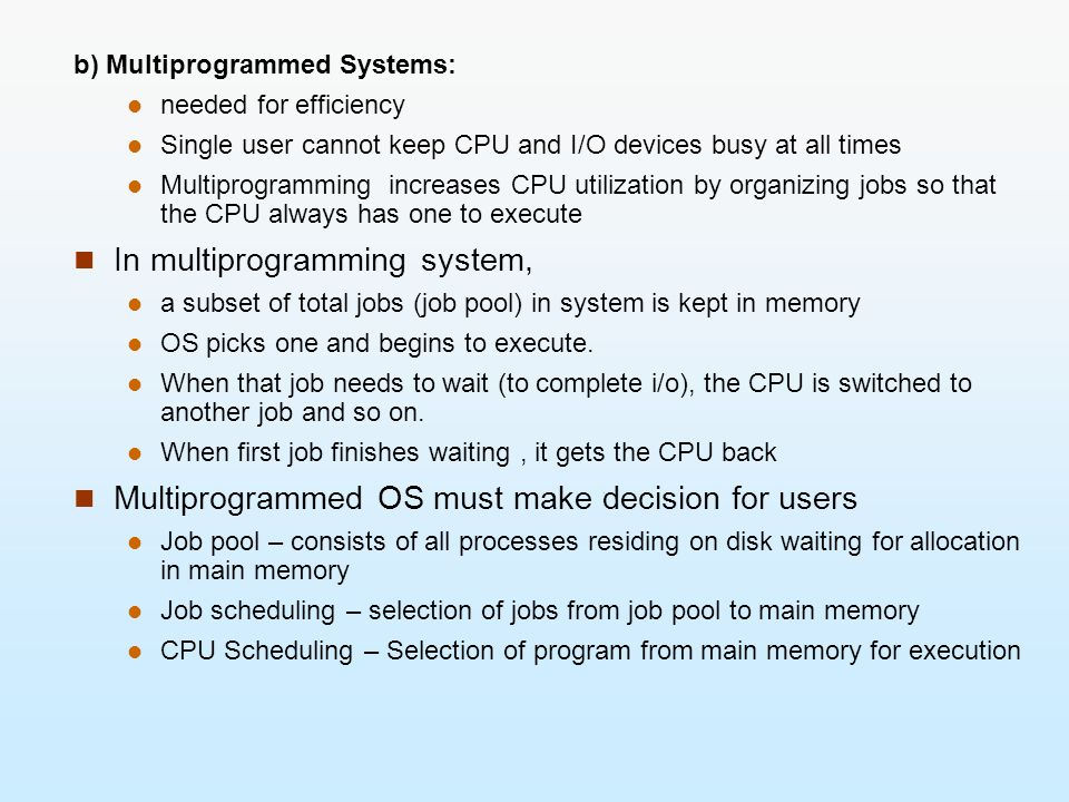 b) Multiprogrammed Systems: needed for efficiency Single user cannot keep CPU and I/O devices busy at all times Multiprogramming increases CPU utiliza