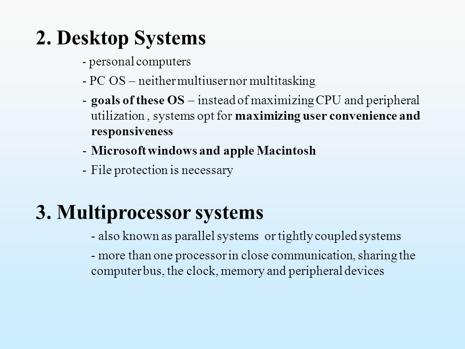 2. Desktop Systems - personal computers - PC OS – neither multiuser nor multitasking -goals of these OS – instead of maximizing CPU and peripheral uti