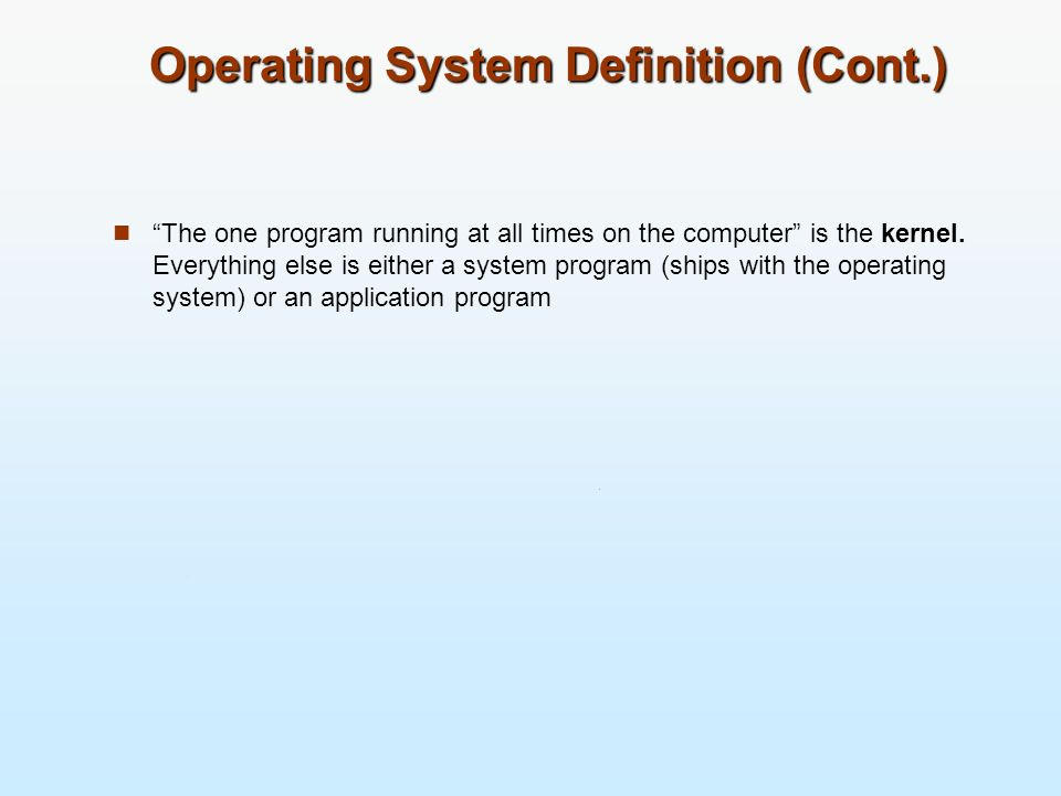 Operating System Definition (Cont.) The one program running at all times on the computer is the kernel. Everything else is either a system program (sh