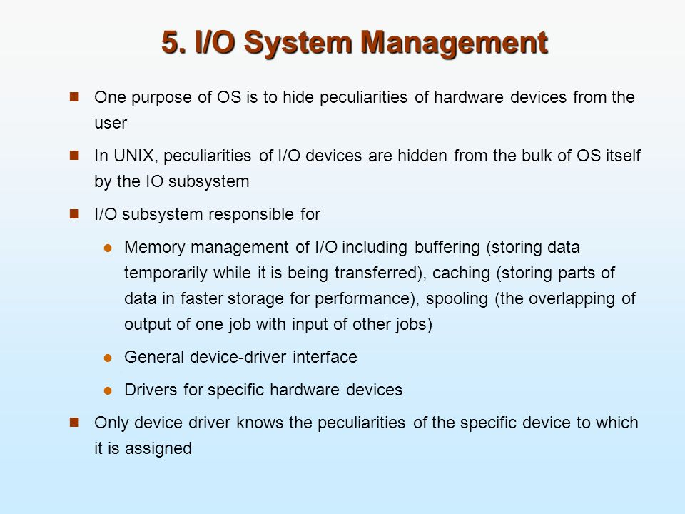 5. I/O System Management One purpose of OS is to hide peculiarities of hardware devices from the user In UNIX, peculiarities of I/O devices are hidden