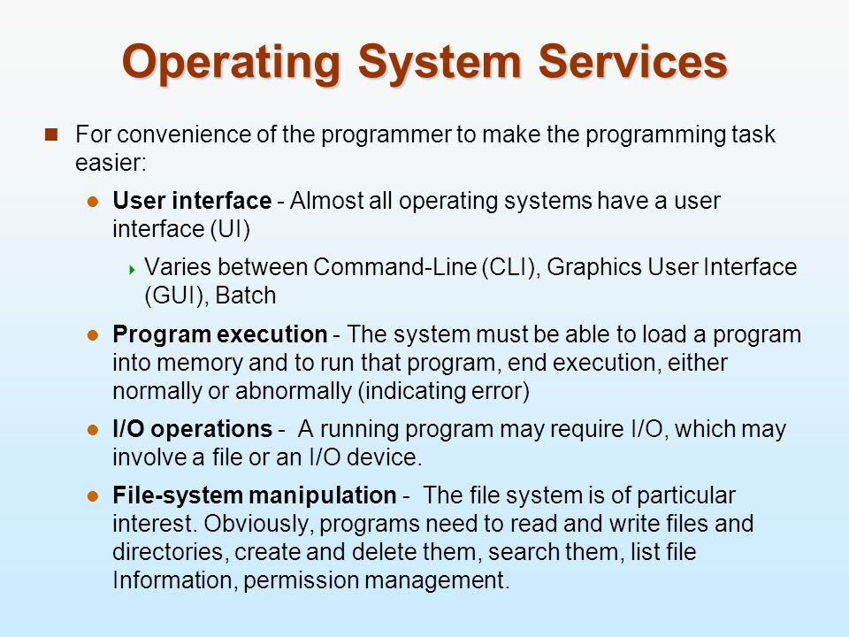 Operating System Services For convenience of the programmer to make the programming task easier: User interface - Almost all operating systems have a