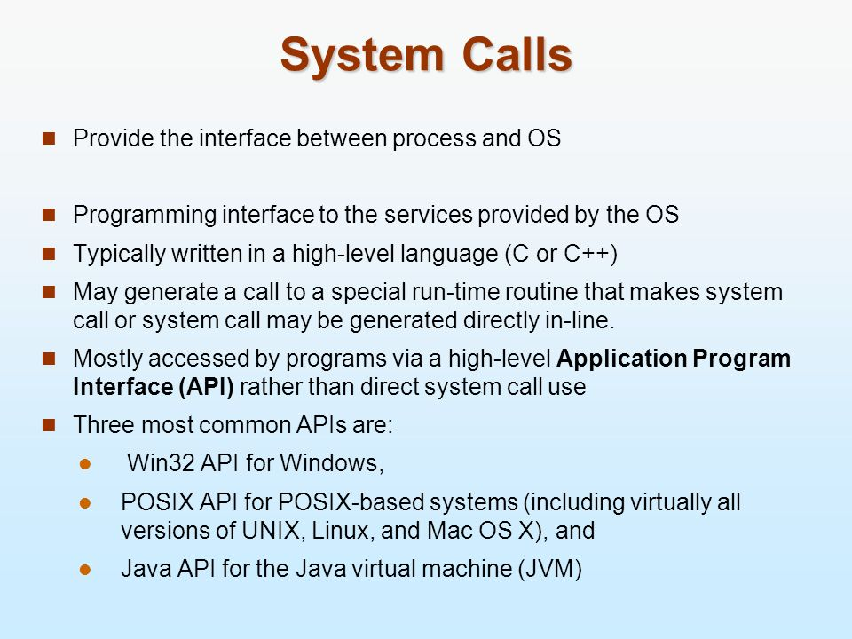 System Calls Provide the interface between process and OS Programming interface to the services provided by the OS Typically written in a high-level l
