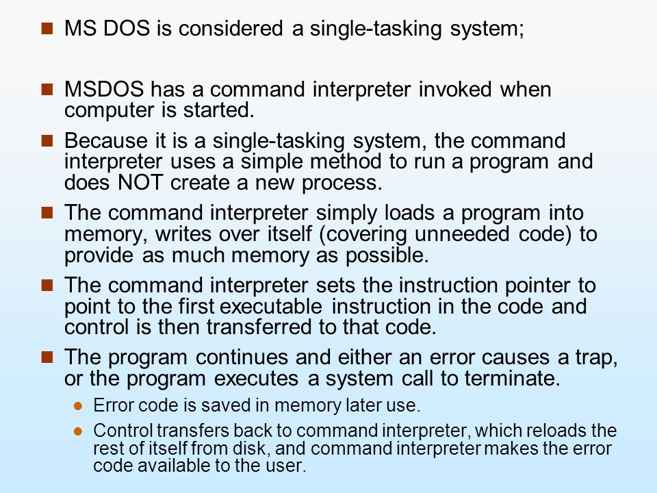 MS DOS is considered a single-tasking system; MSDOS has a command interpreter invoked when computer is started. Because it is a single-tasking system,