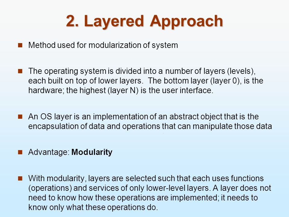 2. Layered Approach Method used for modularization of system The operating system is divided into a number of layers (levels), each built on top of lo
