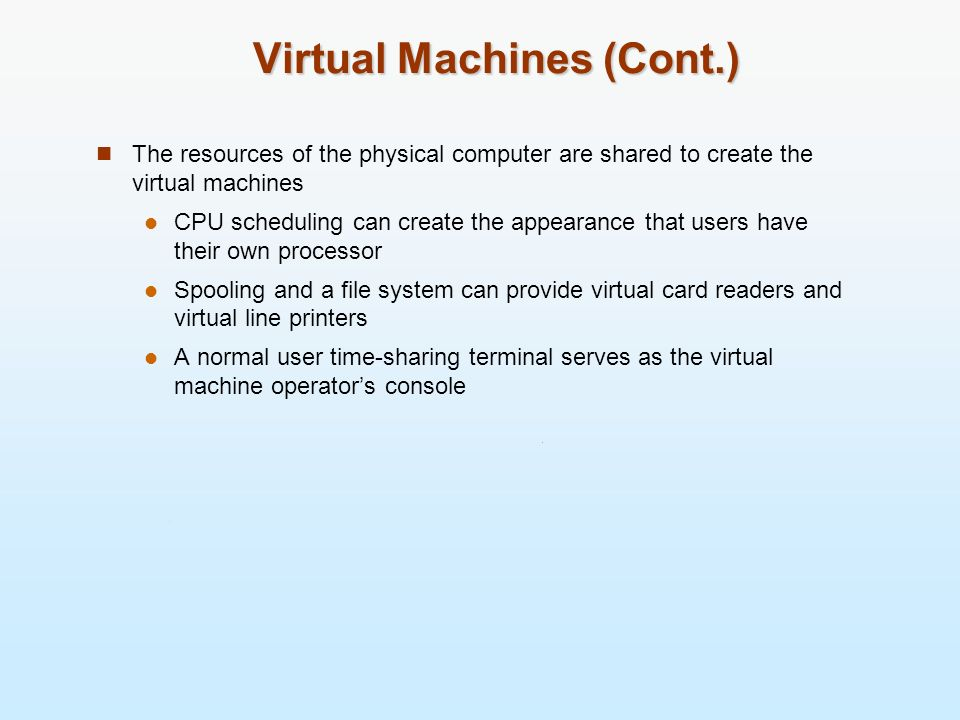 Virtual Machines (Cont.) The resources of the physical computer are shared to create the virtual machines CPU scheduling can create the appearance tha