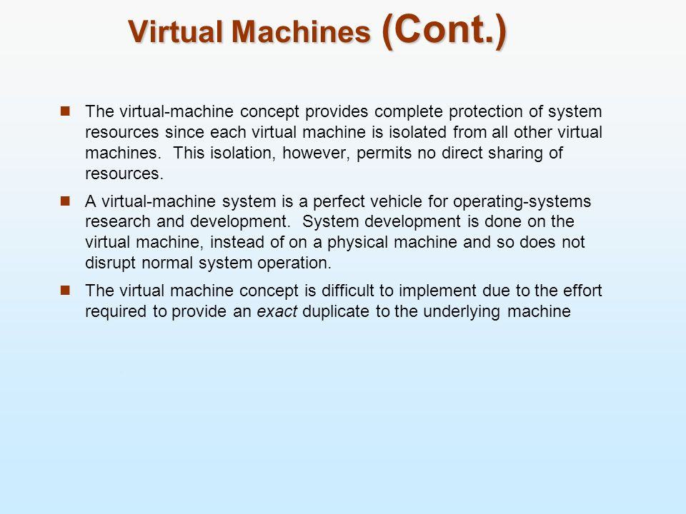 Virtual Machines (Cont.) The virtual-machine concept provides complete protection of system resources since each virtual machine is isolated from all