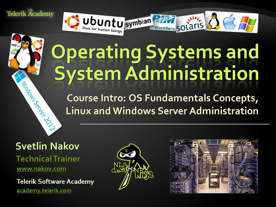 Course Intro: OS Fundamentals Concepts, Linux and Windows Server Administration Svetlin Nakov Telerik Software Academy academy.telerik.com Technical T