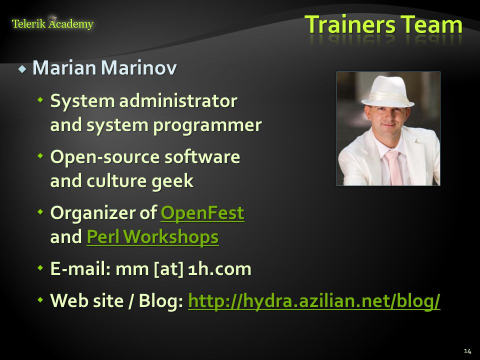 Marian Marinov Marian Marinov System administrator and system programmer System administrator and system programmer Open-source software and culture geek Open-source software and culture geek Organizer of OpenFest and Perl Workshops Organizer of OpenFest and Perl WorkshopsOpenFestPerl WorkshopsOpenFestPerl Workshops E-mail: mm [at] 1h.com E-mail: mm [at] 1h.com Web site / Blog: http://hydra.azilian.net/blog/ Web site / Blog: http://hydra.azilian.net/blog/http://hydra.azilian.net/blog/ 14