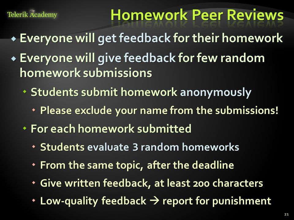 Everyone will get feedback for their homework Everyone will get feedback for their homework Everyone will give feedback for few random homework submissions Everyone will give feedback for few random homework submissions Students submit homework anonymously Students submit homework anonymously Please exclude your name from the submissions.