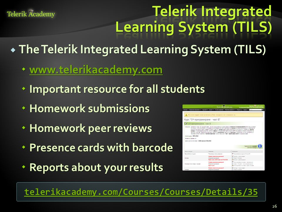 The Telerik Integrated Learning System (TILS) The Telerik Integrated Learning System (TILS) www.telerikacademy.com www.telerikacademy.com www.telerikacademy.com Important resource for all students Important resource for all students Homework submissions Homework submissions Homework peer reviews Homework peer reviews Presence cards with barcode Presence cards with barcode Reports about your results Reports about your results 26 telerikacademy.com/Courses/Courses/Details/35