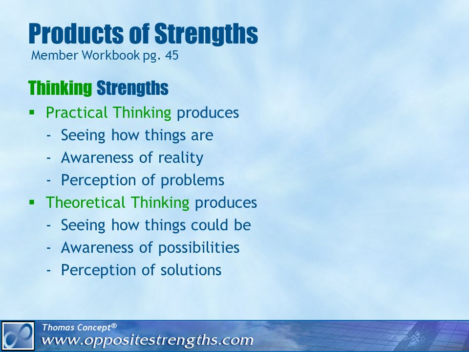 Products of Strengths Thinking Strengths Practical Thinking produces - Seeing how things are - Awareness of reality - Perception of problems Theoretical Thinking produces - Seeing how things could be - Awareness of possibilities - Perception of solutions Member Workbook pg.