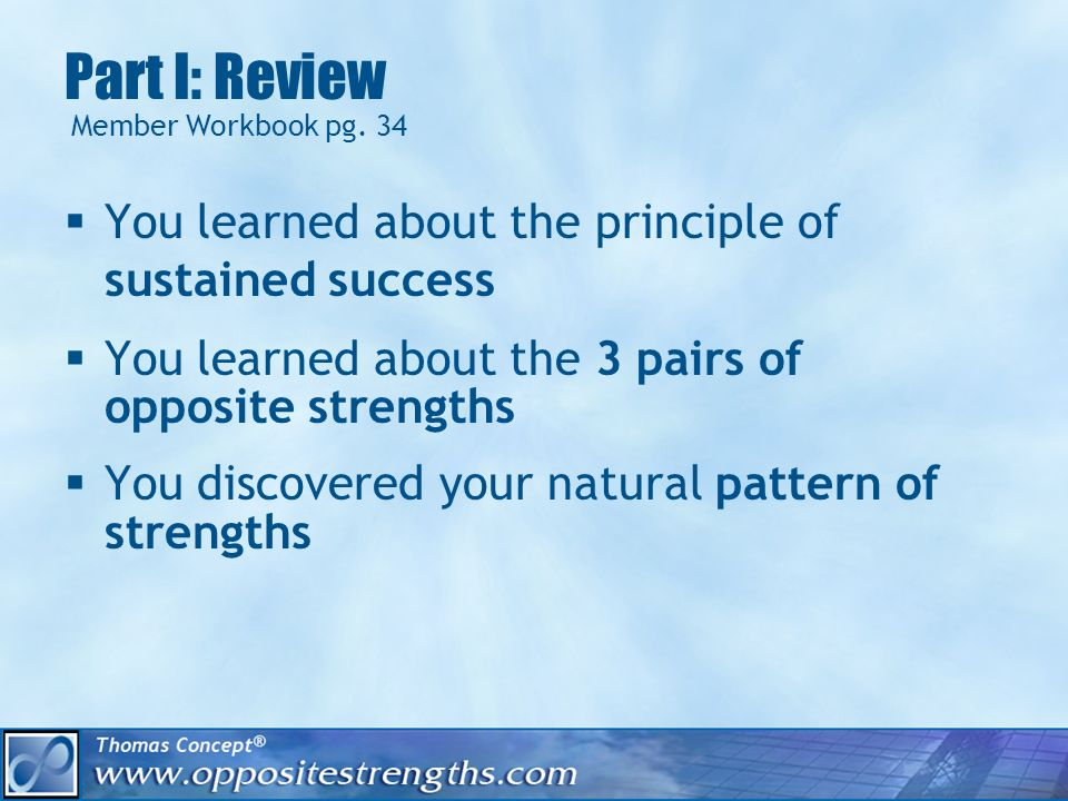 Part I: Review You learned about the principle of sustained success You learned about the 3 pairs of opposite strengths You discovered your natural pattern of strengths Member Workbook pg.