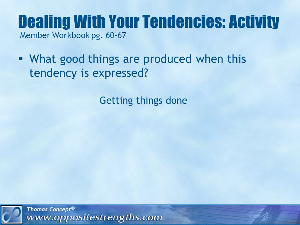 Dealing With Your Tendencies: Activity What good things are produced when this tendency is expressed? Member Workbook pg. 60-67 Getting things done