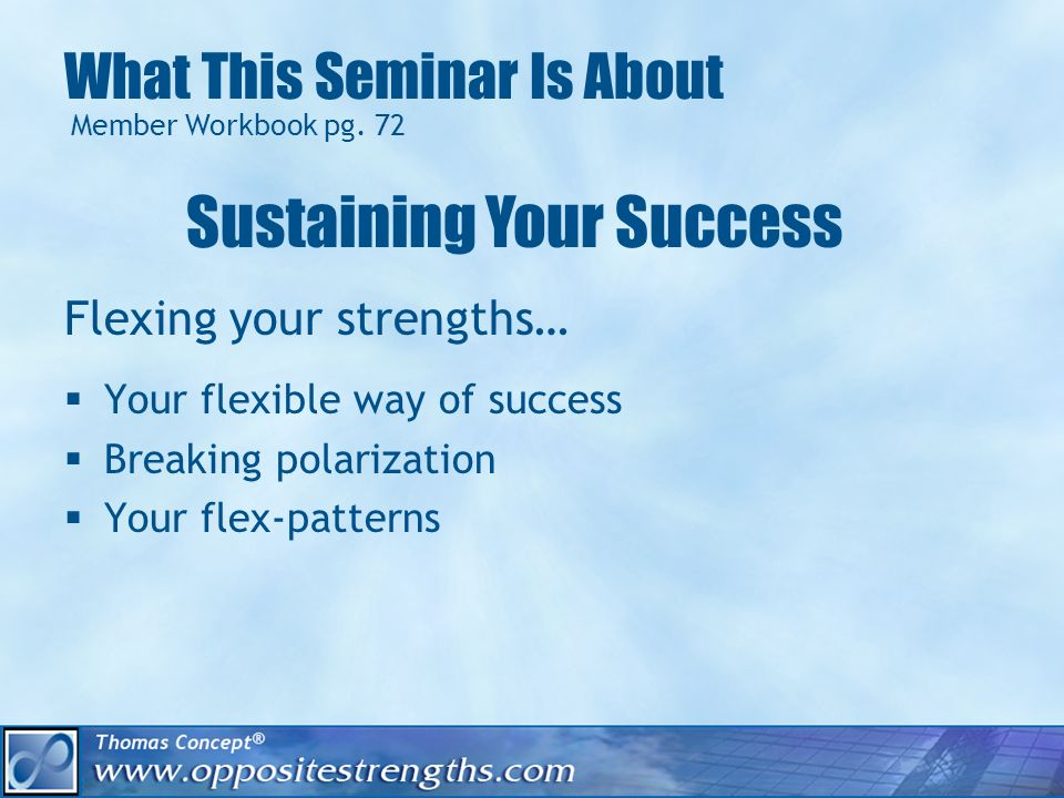 What This Seminar Is About Flexing your strengths… Your flexible way of success Breaking polarization Your flex-patterns Member Workbook pg.
