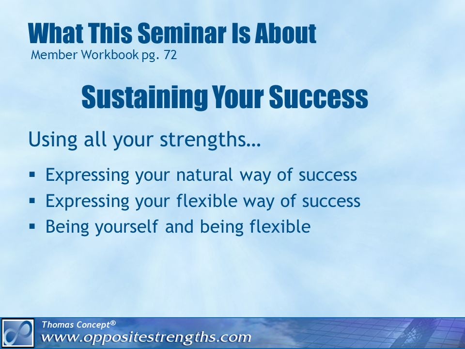 What This Seminar Is About Using all your strengths… Expressing your natural way of success Expressing your flexible way of success Being yourself and being flexible Member Workbook pg.