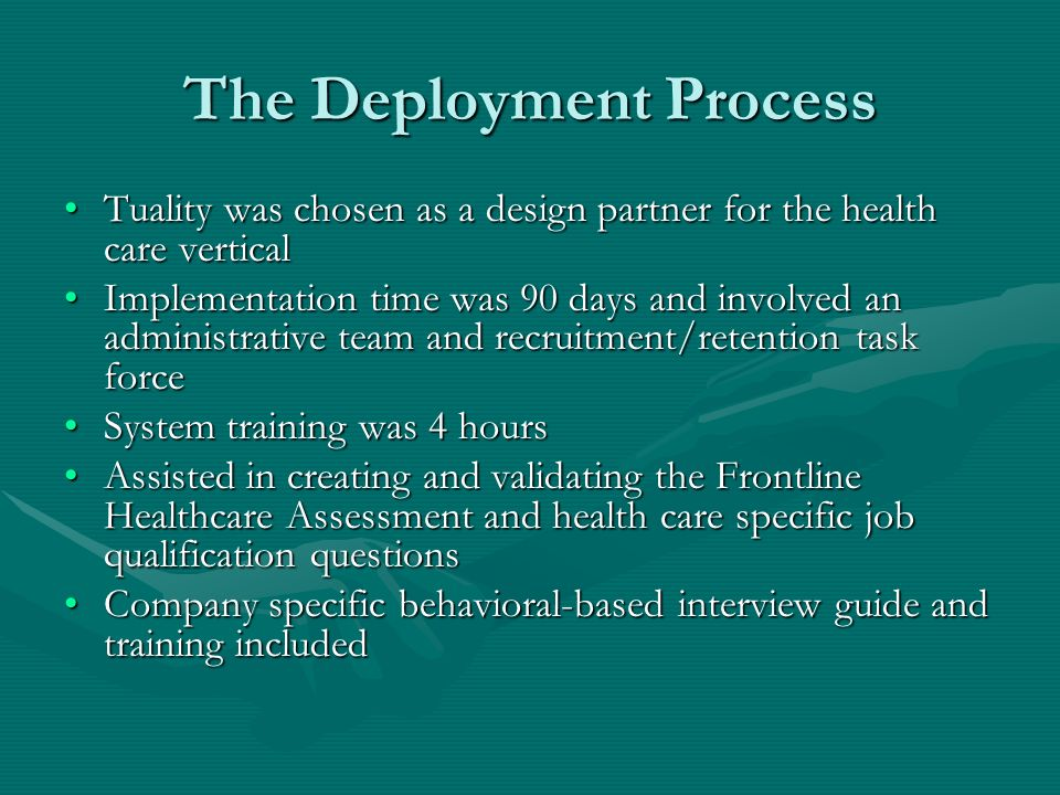 The Deployment Process Tuality was chosen as a design partner for the health care verticalTuality was chosen as a design partner for the health care vertical Implementation time was 90 days and involved an administrative team and recruitment/retention task forceImplementation time was 90 days and involved an administrative team and recruitment/retention task force System training was 4 hoursSystem training was 4 hours Assisted in creating and validating the Frontline Healthcare Assessment and health care specific job qualification questionsAssisted in creating and validating the Frontline Healthcare Assessment and health care specific job qualification questions Company specific behavioral-based interview guide and training includedCompany specific behavioral-based interview guide and training included