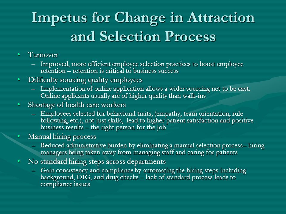 Impetus for Change in Attraction and Selection Process TurnoverTurnover –Improved, more efficient employee selection practices to boost employee retention – retention is critical to business success Difficulty sourcing quality employeesDifficulty sourcing quality employees –Implementation of online application allows a wider sourcing net to be cast.