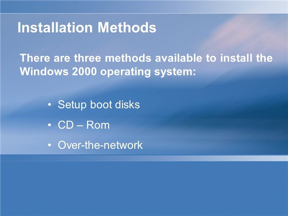 There are three methods available to install the Windows 2000 operating system: Setup boot disks CD – Rom Over-the-network Installation Methods