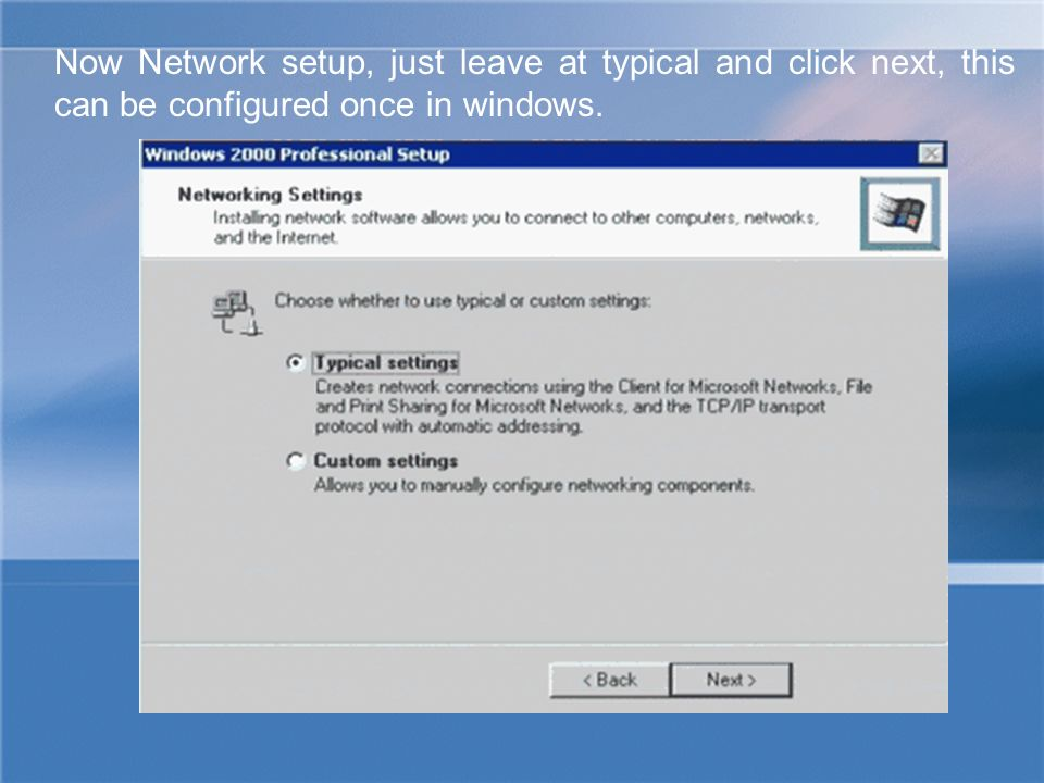 Now Network setup, just leave at typical and click next, this can be configured once in windows.