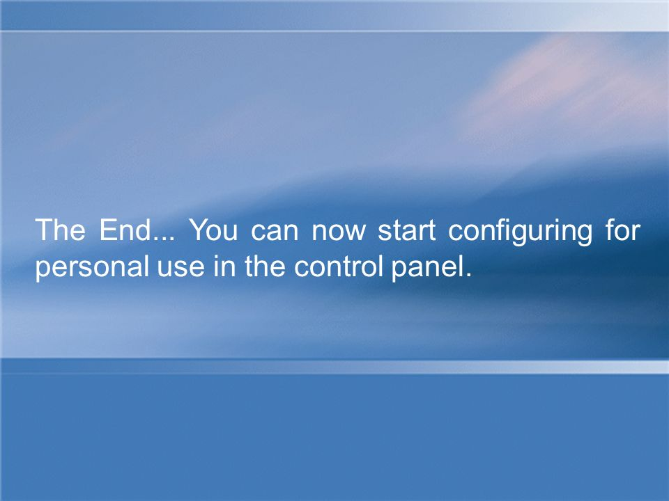 The End... You can now start configuring for personal use in the control panel.