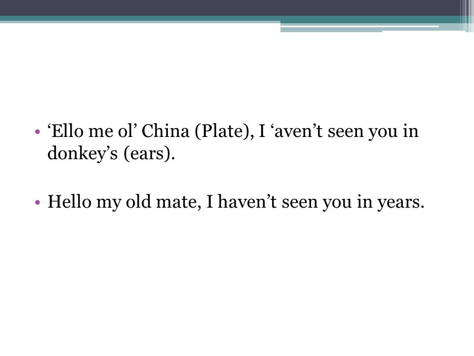 Ello me ol China (Plate), I avent seen you in donkeys (ears). Hello my old mate, I havent seen you in years.
