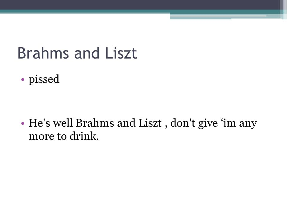 Brahms and Liszt pissed He s well Brahms and Liszt, don t give im any more to drink.