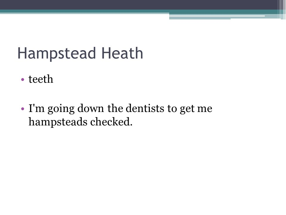 Hampstead Heath teeth I m going down the dentists to get me hampsteads checked.