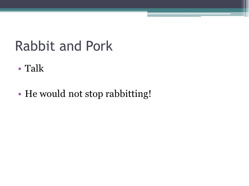 Rabbit and Pork Talk He would not stop rabbitting!