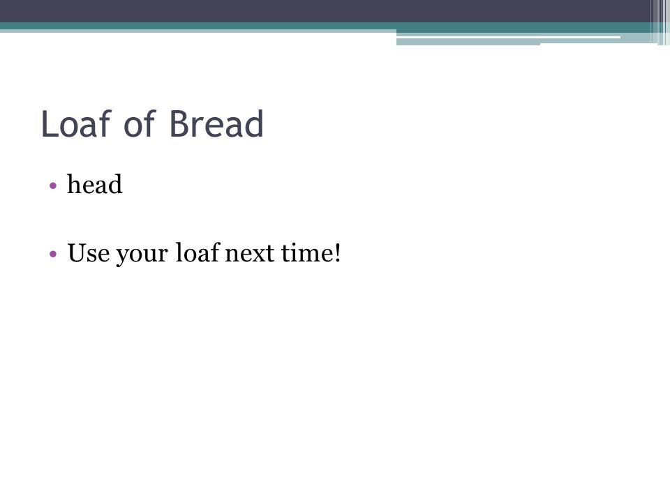 Loaf of Bread head Use your loaf next time!
