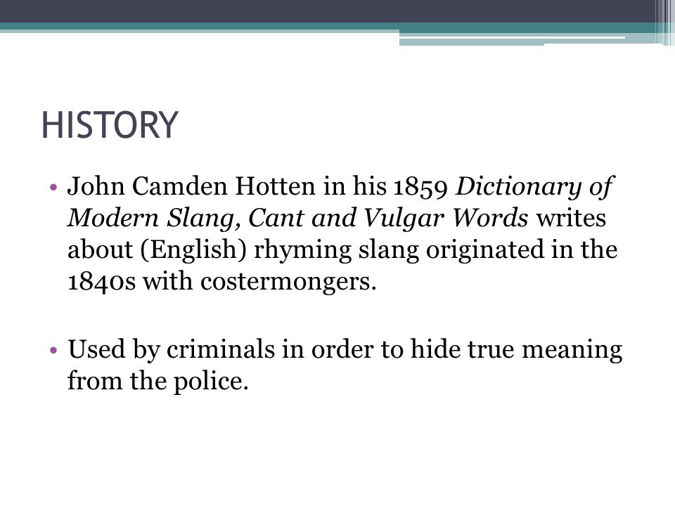 HISTORY John Camden Hotten in his 1859 Dictionary of Modern Slang, Cant and Vulgar Words writes about (English) rhyming slang originated in the 1840s with costermongers.