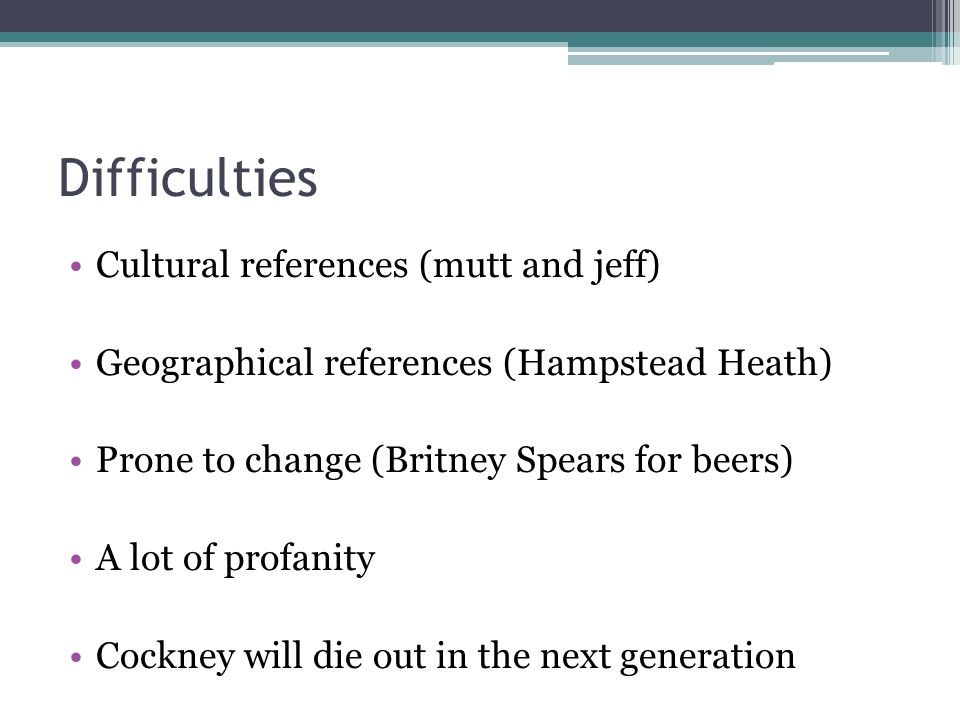 Difficulties Cultural references (mutt and jeff) Geographical references (Hampstead Heath) Prone to change (Britney Spears for beers) A lot of profani