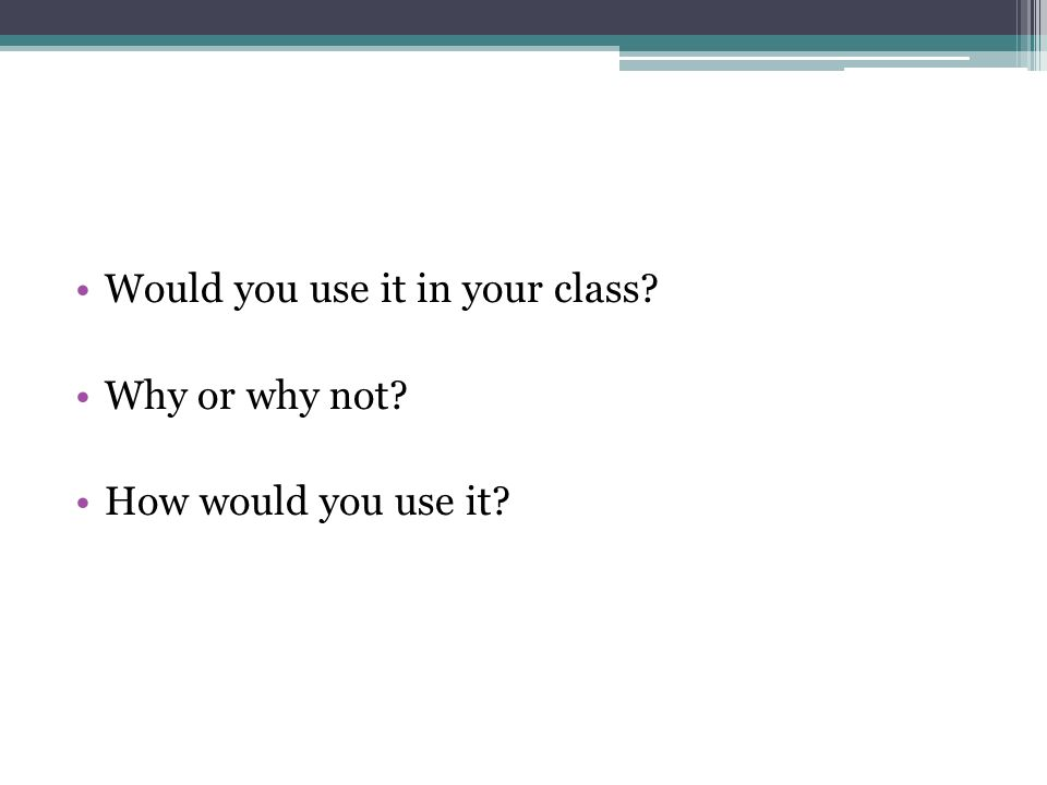 Would you use it in your class Why or why not How would you use it